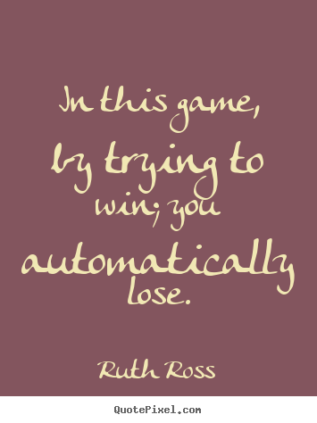 Ruth Ross image quote - In this game, by trying to win; you automatically.. - Inspirational quotes