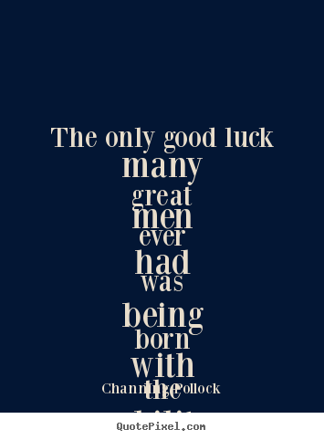 Channing Pollock poster quote - The only good luck many great men ever had was being born with the.. - Inspirational quotes
