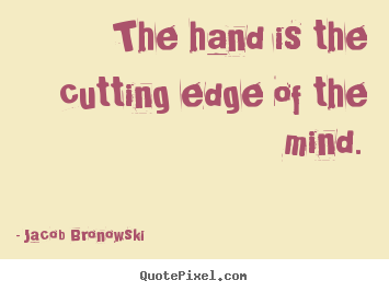 Create picture quotes about inspirational - The hand is the cutting edge of the mind.