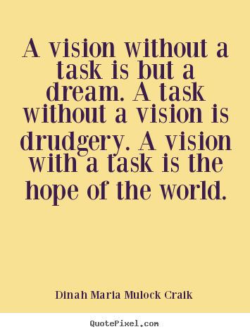 A vision without a task is but a dream. a task without a vision is.. Dinah Maria Mulock Craik famous inspirational quotes