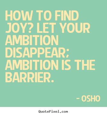 How to find joy? let your ambition disappear; ambition is the barrier. Osho best inspirational sayings