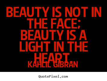 Beauty is not in the face; beauty is a light in the.. Kahlil Gibran great inspirational quotes