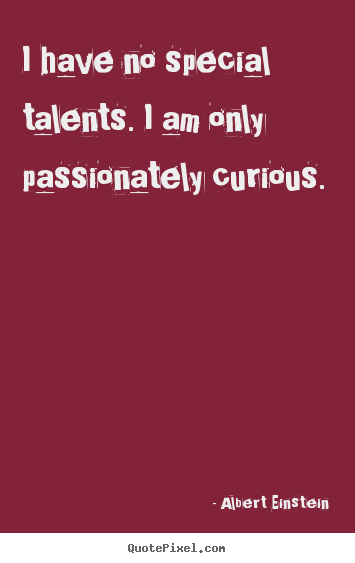 Customize picture quotes about inspirational - I have no special talents. i am only passionately..