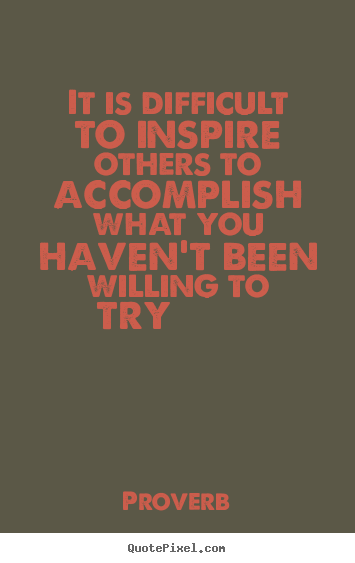 It is difficult to inspire others to accomplish what you haven't been.. Proverb greatest inspirational quotes