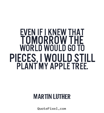 Martin Luther picture quote - Even if i knew that tomorrow the world would go to pieces, i would still.. - Inspirational quotes