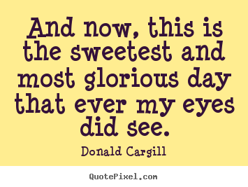 Inspirational quotes - And now, this is the sweetest and most glorious day that..