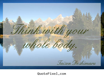 Inspirational quote - Think with your whole body.