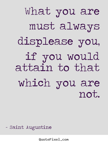 Quotes about inspirational - What you are must always displease you, if you would attain to..