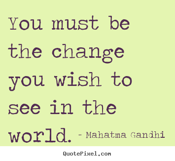 Quotes about inspirational - You must be the change you wish to see in the world.