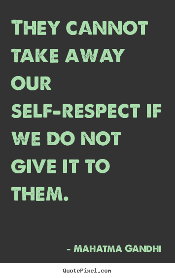 They cannot take away our self-respect if we do not give it to them. Mahatma Gandhi  inspirational quotes