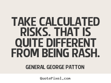 Take calculated risks. that is quite different from.. General George Patton  inspirational quotes