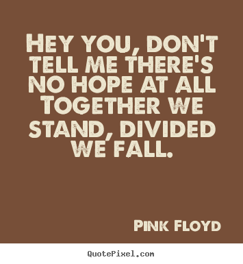 Pink Floyd picture quotes - Hey you, don't tell me there's no hope at all together we stand,.. - Inspirational quotes
