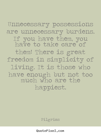 Inspirational quote - Unnecessary possessions are unnecessary burdens. if..