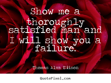 Design custom picture quotes about inspirational - Show me a thoroughly satisfied man and i will..