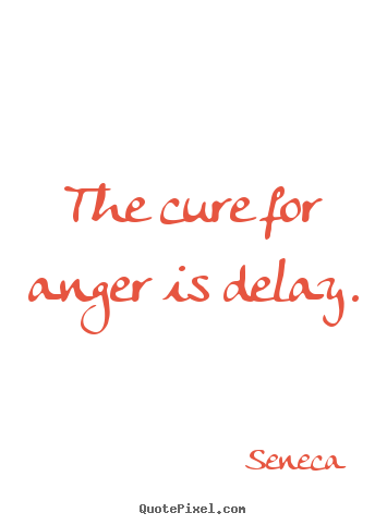 Seneca picture quote - The cure for anger is delay. - Inspirational quotes