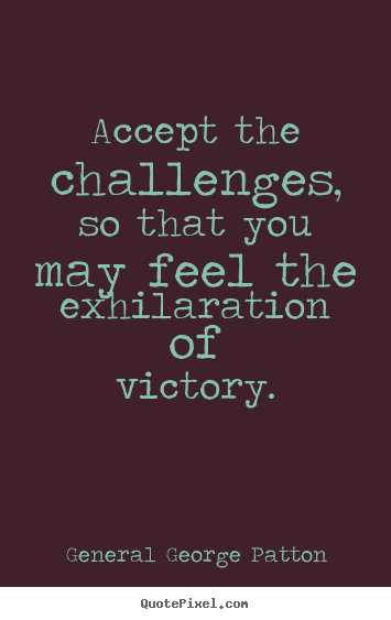 Accept the challenges, so that you may feel.. General George Patton great inspirational quote