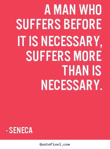 Seneca picture quotes - A man who suffers before it is necessary, suffers more than.. - Inspirational quotes