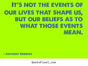 It's not the events of our lives that shape us, but our.. Anthony Robbins top inspirational quotes