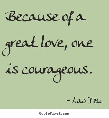 Quotes about inspirational - Because of a great love, one is courageous.