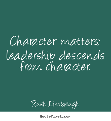 Character matters; leadership descends from character. Rush Limbaugh famous inspirational quotes