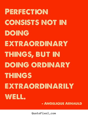 Quotes about inspirational - Perfection consists not in doing extraordinary..