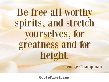 Inspirational quotes - Be free all worthy spirits, and stretch yourselves, for greatness..