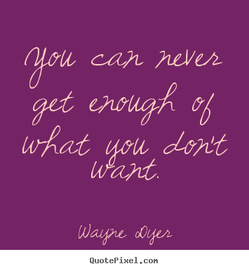 Wayne Dyer picture quotes - You can never get enough of what you don't want. - Inspirational quotes