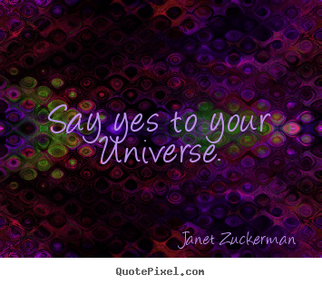 Quotes about inspirational - Say yes to your universe.