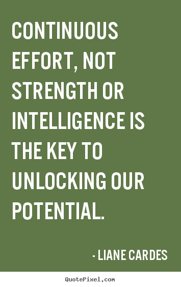 Continuous effort, not strength or intelligence is.. Liane Cardes  inspirational sayings
