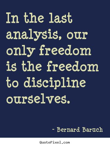 In the last analysis, our only freedom is the freedom to discipline.. Bernard Baruch famous inspirational quotes