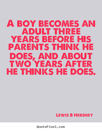 A boy becomes an adult three years before his parents.. Lewis B Hershey great inspirational sayings