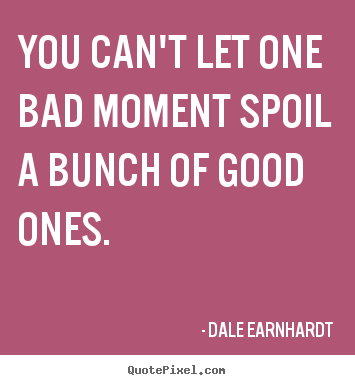 Inspirational quotes - You can't let one bad moment spoil a bunch..