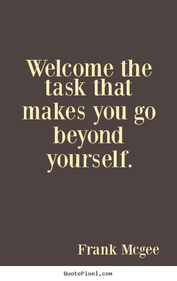 Welcome the task that makes you go beyond yourself. Frank Mcgee famous inspirational quote