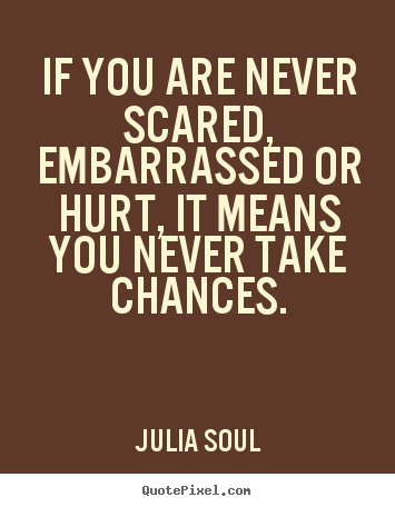 Quotes about inspirational - If you are never scared, embarrassed or hurt, it..