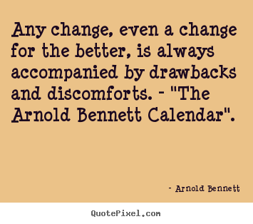 Arnold Bennett picture quotes - Any change, even a change for the better, is always accompanied.. - Inspirational quotes