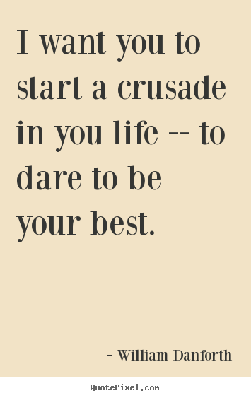 Make personalized photo quotes about inspirational - I want you to start a crusade in you life --..