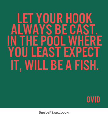 Ovid image quotes - Let your hook always be cast. in the pool where you.. - Inspirational quotes