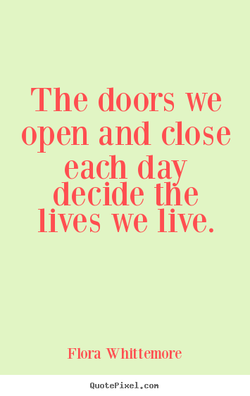 Inspirational quotes - The doors we open and close each day decide the..