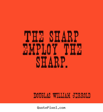 Create picture quote about inspirational - The sharp employ the sharp.