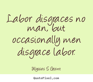 Sayings about inspirational - Labor disgraces no man, but occasionally men disgrace..