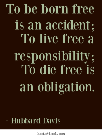 Design your own picture quotes about inspirational - To be born free is an accident; to live free a responsibility;..