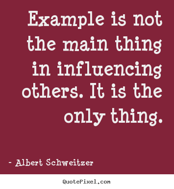 Inspirational quotes - Example is not the main thing in influencing..