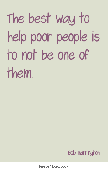 Inspirational quotes - The best way to help poor people is to not be one..