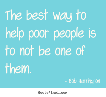 Create photo quotes about inspirational - The best way to help poor people is to not be one of them.