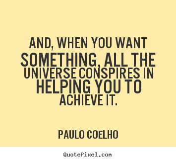 And, when you want something, all the universe conspires in.. Paulo Coelho famous inspirational quote