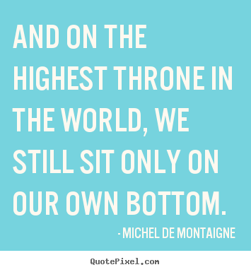Inspirational quote - And on the highest throne in the world, we still sit only on our..