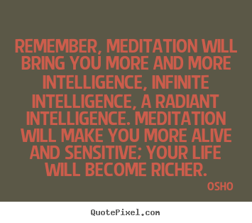Quotes about inspirational - Remember, meditation will bring you more and more intelligence, infinite..