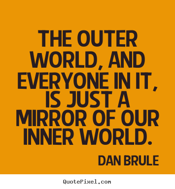 Dan Brule picture quotes - The outer world, and everyone in it, is just a mirror of our inner.. - Inspirational quote