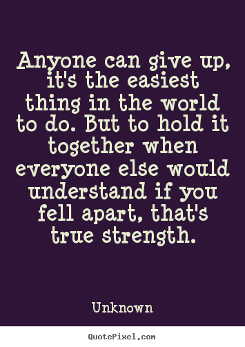 Anyone can give up, it's the easiest thing in the world to do... Unknown greatest inspirational quotes