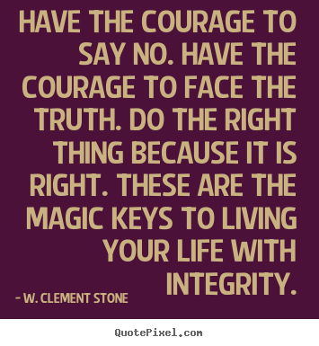W. Clement Stone pictures sayings - Have the courage to say no. have the courage to face the truth. do the.. - Inspirational quotes